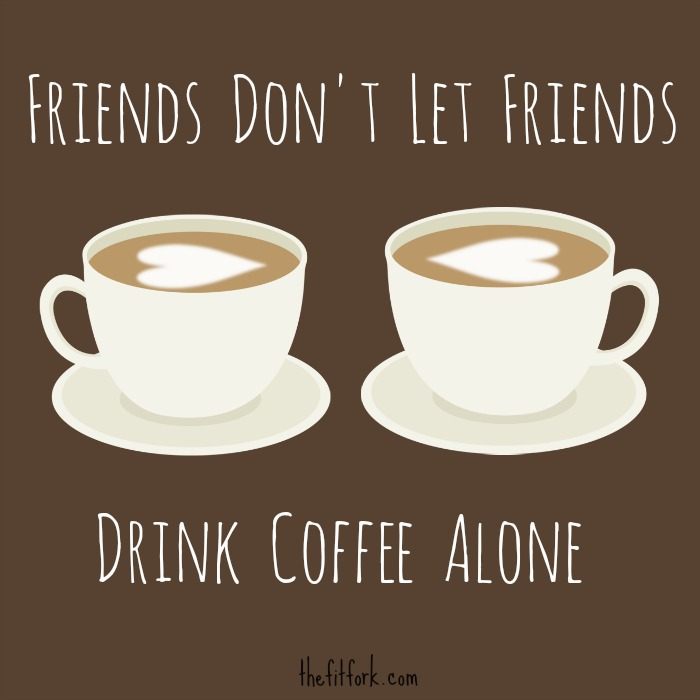 Friends don't let friends drink coffee alone! - TheFitFork.com