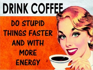 Drink Coffee Do Stupid Things Faster and With More Energy!